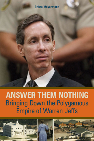 Answer Them Nothing: Bringing Down the Polygamous Empire of Warren Jeffs Debra Weyermann