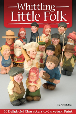 Whittling Little Folk: 20 Delightful Characters to Carve and Paint  by  Harley Refsal