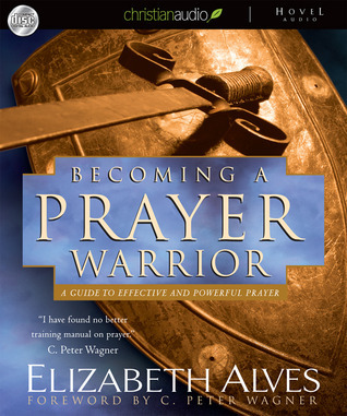 Becoming A Prayer Warrior: A Guide to Effective and Powerful Prayer Elizabeth Alves