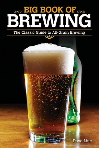 Big Book of Brewing: The Classic Guide to All-Grain Brewing Dave Line
