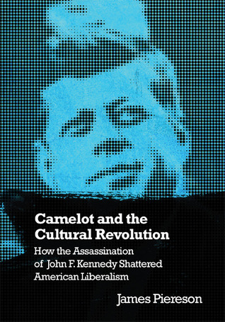 Camelot & the Cultural Revolution: How the Assassination of John F. Kennedy Shattered American Liberalism  by  James Piereson