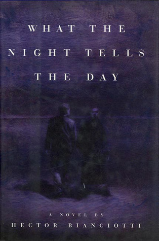 What the Night Tells the Day: A Novel  by  Hector Bianciotti