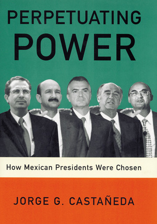 Perpetuating Power: How Mexican Presidents Were Chosen Jorge G. Castañeda