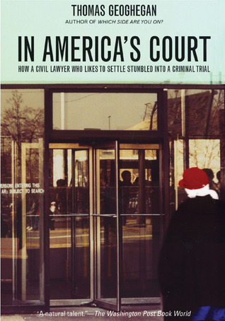 In Americas Court: How a Civil Lawyer Who Likes to Settle Stumbled into a Criminal Trial Thomas Geohegan