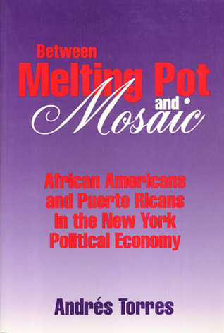 Between Melting Pot and Mosaic: African American and Puerto Ricans in the New York Political Economy  by  Andrés Torres