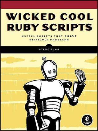 Wicked Cool Ruby Scripts: Useful Scripts That Solve Difficult Problems Steve  Pugh