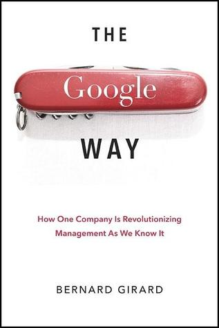 The Google Way: How One Company Is Revolutionizing Management as We Know It  by  Bernard Girard