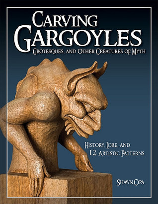 Carving Gargoyles, Grotesques, and Other Creatures of Myth: History, Lore, and 12 Artistic Patterns Shawn Cipa