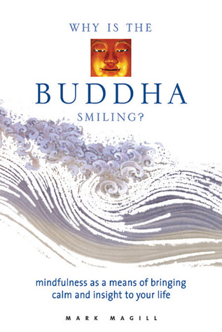 Why is Buddha Smiling: Mindfulness as a Means of Bringing Calm and Insight to Your Life Mark Magill