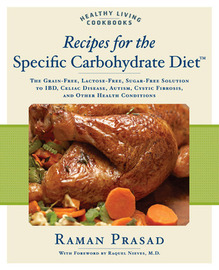 Recipes for the Specific Carbohydrate Diet: The Grain-Free, Lactose-Free, Sugar-Free Solution to IBD, Celiac Disease, Autism, Cystic Fibrosis, and Other Health Conditions Raman Prasad