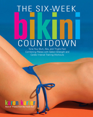 Six-Week Bikini Countdown: Tone your butt, abs, and thighs fast combining Pilates with select strength and cardio interval training workouts  by  Karon Karter