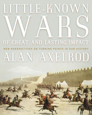 Little-Known Wars of Great and Lasting Impact: The Turning Points in Our History We Should Know More About  by  Alan Axelrod
