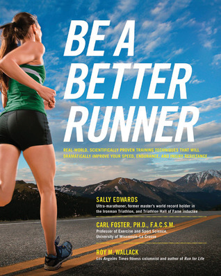 Be a better runner : real-world, scientifically proven training techniques that will dramatically improve your speed, endurance, and injury resistance  by  Sally Edwards
