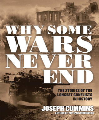 Why Some Wars Never End: The Stories of the Longest Conflicts in History Joseph Cummins
