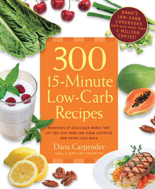 300 15-Minute Low-Carb Recipes: Hundreds of Delicious Meals That Let You Live Your Low-Carb Lifestyle and Never Look Back  by  Dana Carpender