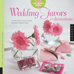 The Artful Bride: Wedding Favors and Decorations: A Stylish Brides Guide to Simple, Handmade Wedding Crafts  by  April L. Paffrath