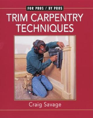 Trim Carpentry Techniques: Installing Doors, Windows, Base, and Crown Craig Savage
