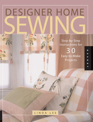 Designer Home Sewing: Step-by-Step Instructions for 30 Easy-to-Make Projects Linda Lee