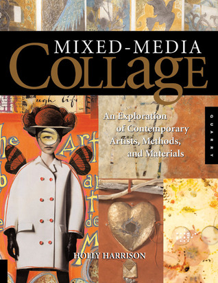 Mixed-Media Collage: An Exploration of Contemporary Artists, Methods, and Materials  by  Holly Harrison