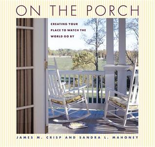 On the Porch: Creating Your Place to Watch the World Go by James M. Crisp