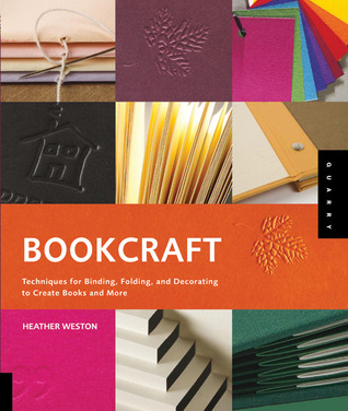 Bookcraft: Techniques for Binding, Folding, and Decorating to Create Books and More Heather Weston