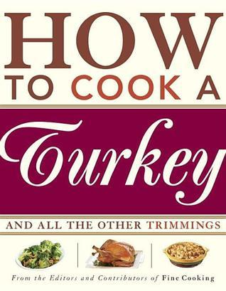 How to Cook a Turkey: And All the Other Trimmings Fine Cooking Magazine