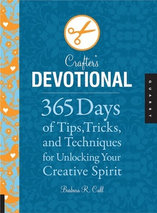 The Crafters Devotional: 365 Days of Tips, Tricks, and Techniques for Unlocking Your Creative Spirit Barbara R. Call