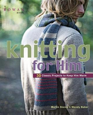 Knitting for Him: 27 Classic Projects to Keep Him Warm Martin Storey