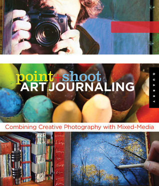Point and Shoot Art Journaling: Combining Creative Photography with Mixed Media  by  Editors of Quarry Books