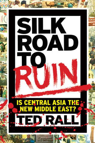 Silk Road to Ruin: Is Central Asia the New Middle East? Ted Rall