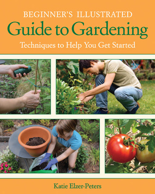 Beginners Illustrated Guide to Gardening: Techniques to Help You Get Started  by  Katie Elzer-Peters