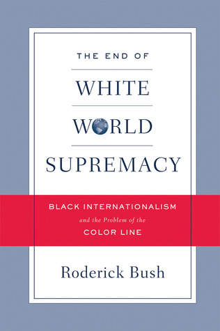 End of White World Supremacy: Black Internationalism and the Problem of the Color Line  by  Rod Bush