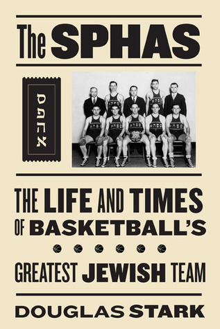 The SPHAS: The Life and Times of Basketballs Greatest Jewish Team  by  Douglas Stark
