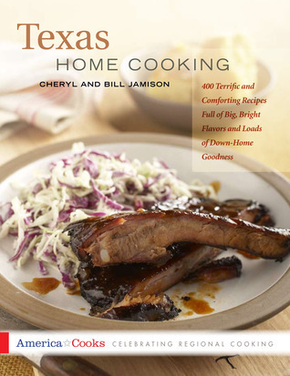 Texas Home Cooking: 400 Terrific and Comforting Recipes Full of Big, Bright Flavors and Loads of Down-Home Goodness Cheryl Alters Jamison