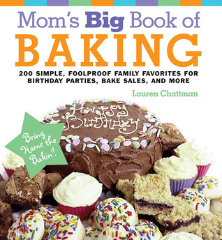 Moms Big Book of Baking, Reprint: 200 Simple, Foolproof Family Favorites for Birthday Parties, Bake Sales, and More  by  Lauren Chattman