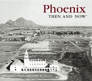 Phoenix Then and Now  by  Paul Scharbach
