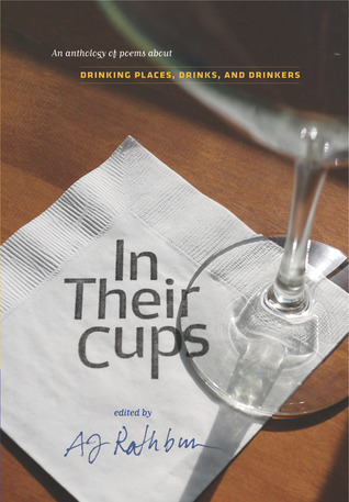 In Their Cups: An Anthology of Poems About Drinking Places, Drinks, and Drinkers A.J. Rathburn