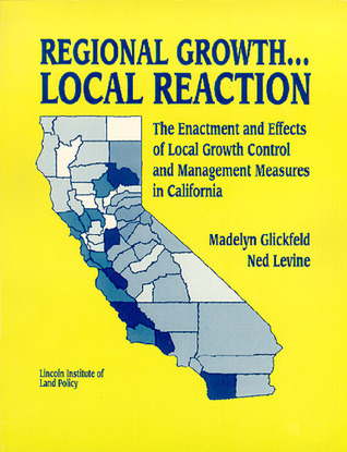 Regional Growth . . . Local Reaction: The Enactment and Effects of Local Growth Control and Management Measures in California  by  Madelyn Glickfeld