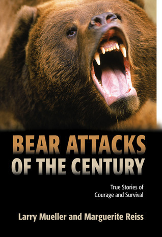 Bear Attacks of the Century: True Stories of Courage and Survival Larry Mueller