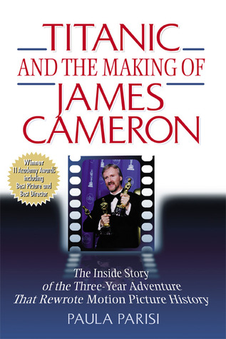 Titanic and the Making of James Cameron: The Inside Story of the Three-Year Adventure That Rewrote Motion Picture History  by  Paula Parisi
