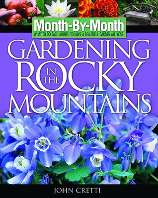 Month -By-Month Gardening in the Rocky Mountains: What to Do Each Month to Have a Beautiful Garden All Year John Cretti