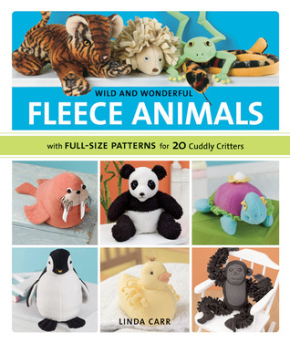 Wild and Wonderful Fleece Animals: With Full-Size Patterns for 20 Cuddly Critters  by  Linda Carr