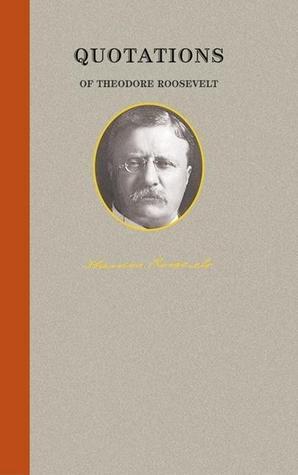 Quotations of Theodore Roosevelt  by  Theodore Roosevelt