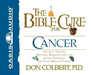 The Bible Cure for Cancer: Ancient Truths, Natural Remedies and the Latest Findings for Your Health Today Don Colbert