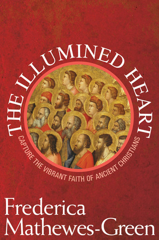 The Illumined Heart: Capture the Vibrant Faith of the Ancient Christians  by  Frederica Mathewes-Green