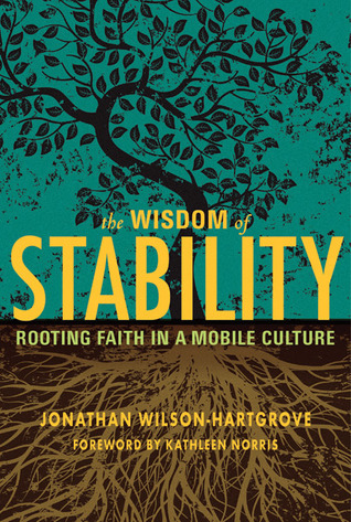 The Wisdom of Stability: Rooting Faith in a Mobile Culture Jonathan Wilson-Hartgrove
