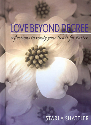 Love Beyond Degree: Reflections to Ready Your Heart for Easter Starla Shattler
