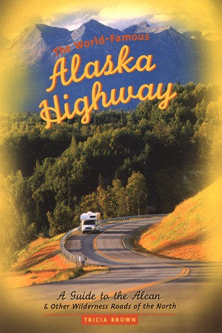 The World-Famous Alaska Highway: A Guide to the Alcan & Other Wilderness Roads of the North  by  Tricia  Brown