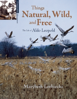 Things Natural, Wild, and Free: The Life of Aldo Leopold  by  Marybeth Lorbiecki
