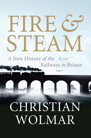 Fire and Steam: The Birth of the Railways and Their British Origins Christian Wolmar